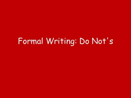 Formal Writing: Do Not's. Do Not Use Contractions! When writing a formal essay, you do not use contractions. A contraction is when you combine to words.