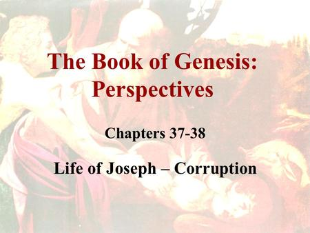 The Book of Genesis: Perspectives Chapters 37-38 Life of Joseph – Corruption.