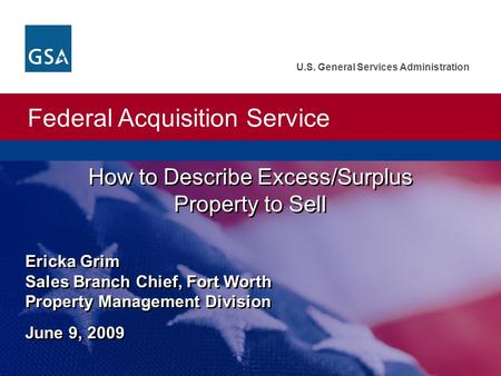 Federal Acquisition Service U.S. General Services Administration How to Describe Excess/Surplus Property to Sell Ericka Grim Sales Branch Chief, Fort Worth.