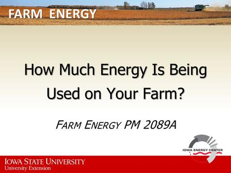 FARM ENERGY How Much Energy Is Being Used on Your Farm? F ARM E NERGY PM 2089A.