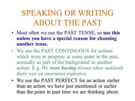 SPEAKING OR WRITING ABOUT THE PAST Most often we use the PAST TENSE, so use this unless you have a special reason for choosing another tense. We use the.