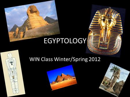 EGYPTOLOGY WIN Class Winter/Spring 2012. Course Syllabus Mummies Pyramids Novel Movies Hieroglyphs Egyptian Religion/Mythology Pharaohs Video Games Sphinx.