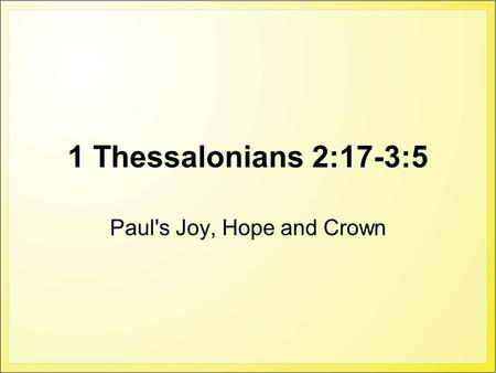 1 Thessalonians 2:17-3:5 Paul's Joy, Hope and Crown.