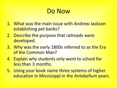 Do Now 1.What was the main issue with Andrew Jackson establishing pet banks? 2.Describe the purpose that railroads were developed. 3.Why was the early.