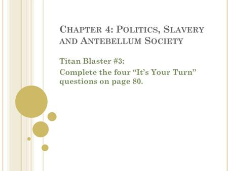 "C HAPTER 4: P OLITICS, S LAVERY AND A NTEBELLUM S OCIETY Titan Blaster #3: Complete the four ""It's Your Turn"" questions on page 80."