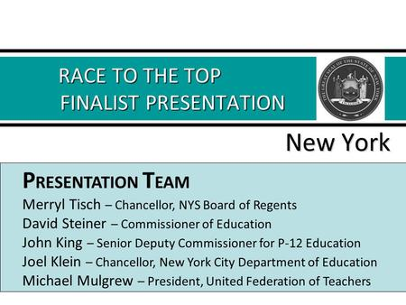 RACE TO THE TOP FINALIST PRESENTATION RACE TO THE TOP FINALIST PRESENTATION New York P RESENTATION T EAM Merryl Tisch – Chancellor, NYS Board of Regents.