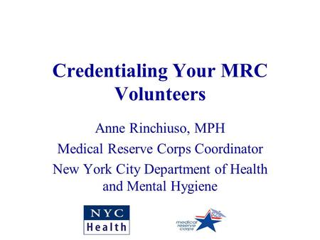 Credentialing Your MRC Volunteers Anne Rinchiuso, MPH Medical Reserve Corps Coordinator New York City Department of Health and Mental Hygiene.