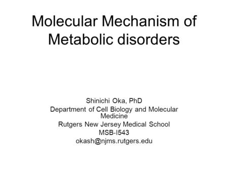 Molecular Mechanism of Metabolic disorders Shinichi Oka, PhD Department of Cell Biology and Molecular Medicine Rutgers New Jersey Medical School MSB-I543.