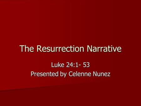 The Resurrection Narrative Luke 24:1- 53 Presented by Celenne Nunez.
