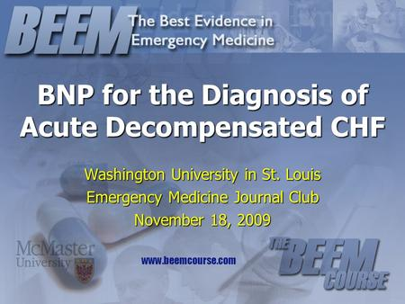 Www.beemcourse.com BNP for the Diagnosis of Acute Decompensated CHF Washington University in St. Louis Emergency Medicine Journal Club November 18, 2009.