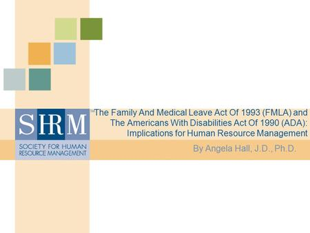 The Family And Medical Leave Act Of 1993 (FMLA) and The Americans With Disabilities Act Of 1990 (ADA): Implications for Human Resource Management By Angela.