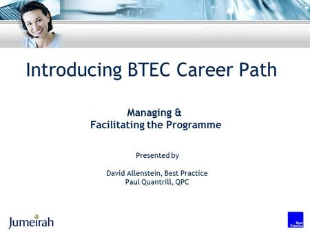 Introducing BTEC Career Path Presented by David Allenstein, Best Practice Paul Quantrill, QPC Managing & Facilitating the Programme.