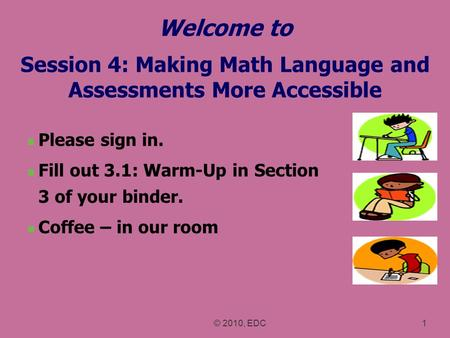 Welcome to Session 4: Making <strong>Math</strong> Language and Assessments More Accessible Please sign in. Fill out 3.1: Warm-Up in Section 3 <strong>of</strong> your binder. Coffee –