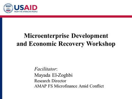 Microenterprise Development and Economic Recovery Workshop Facilitator: Mayada El-Zoghbi Research Director AMAP FS Microfinance Amid Conflict.