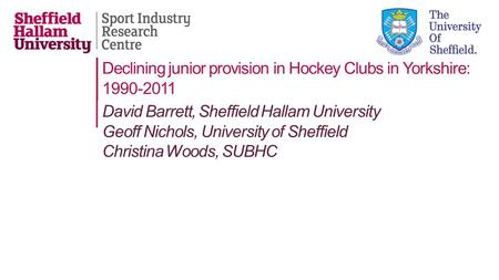 Declining junior provision in Hockey Clubs in Yorkshire: 1990-2011 David Barrett, Sheffield Hallam University Geoff Nichols, University of Sheffield Christina.