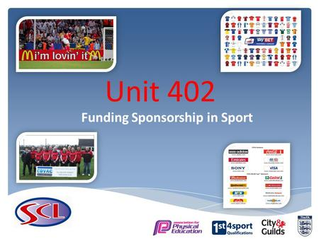 Unit 402 Funding Sponsorship in Sport. 402.1 Sources of funding and sponsorship available 402.2 Advantages/disadvantages of sources of finance.