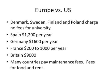 Europe vs. US Denmark, Sweden, Finland and Poland charge no fees for university. Spain $1,200 per year Germany $1600 per year France $200 to 1000 per year.