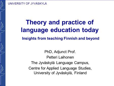 UNIVERSITY OF JYVÄSKYLÄ Theory and practice of language education today Insights from teaching Finnish and beyond PhD, Adjunct Prof. Petteri Laihonen The.