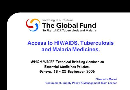 Access to HIV/AIDS, Tuberculosis and Malaria Medicines. WHO/UNICEF Technical Briefing Seminar on Essential Medicines Policies. Geneva, 18 – 22 September.