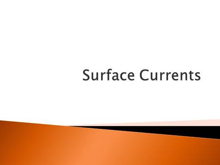  Currents are steady, smooth movements of water following a specific course.  They proceed either in a cyclical pattern or as a continuous stream.