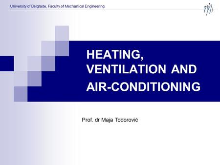 HEATING, VENTILATION AND AIR-CONDITIONING Prof. dr Maja Todorović University of Belgrade, Faculty of Mechanical Engineering.
