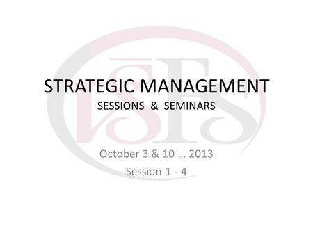 STRATEGIC MANAGEMENT SESSIONS & SEMINARS October 3 & 10 … 2013 Session 1 - 4.