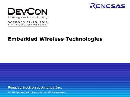 Renesas Electronics America Inc. © 2012 Renesas Electronics America Inc. All rights reserved. Embedded Wireless <strong>Technologies</strong>.