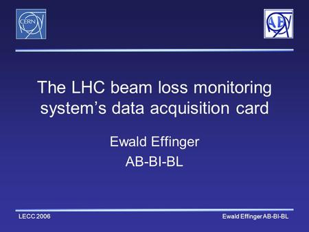 LECC 2006 Ewald Effinger AB-BI-BL The LHC beam loss monitoring system's data acquisition card Ewald Effinger AB-BI-BL.