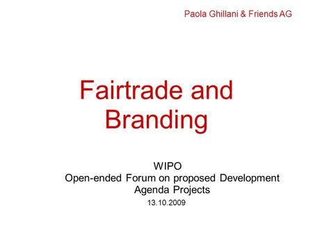 Fairtrade and Branding WIPO Open-ended Forum on proposed Development Agenda Projects 13.10.2009 Paola Ghillani & Friends AG.