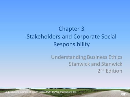 Understanding Business Ethics 2 nd Edition © 2014 SAGE Publications, Inc. Chapter 3 Stakeholders and Corporate Social Responsibility Understanding Business.