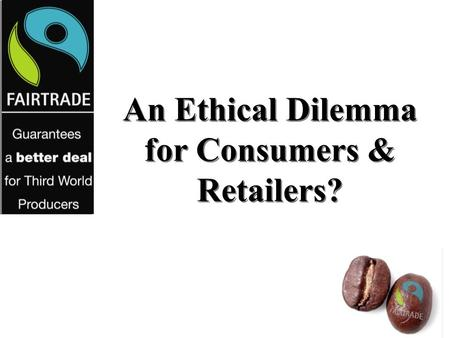 An Ethical Dilemma for Consumers & Retailers?. FAIRTRADE Fair Price Fair labour conditions Direct trade Democratic and transparent organizations Community.
