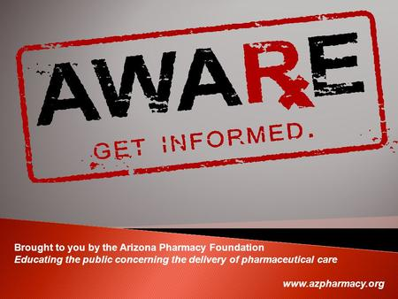 Brought to you by the Arizona Pharmacy Foundation Educating the public concerning the delivery of pharmaceutical care www.azpharmacy.org.