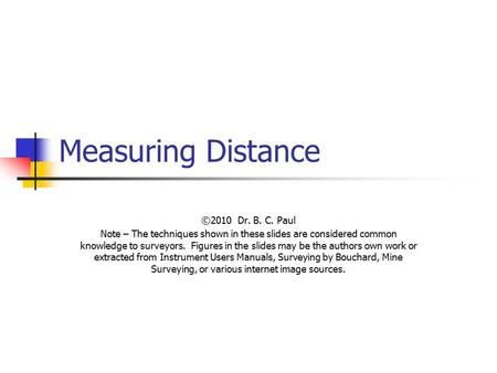 Measuring Distance ©2010 Dr. B. C. Paul Note – The techniques shown in these slides are considered common knowledge to surveyors. Figures in the slides.