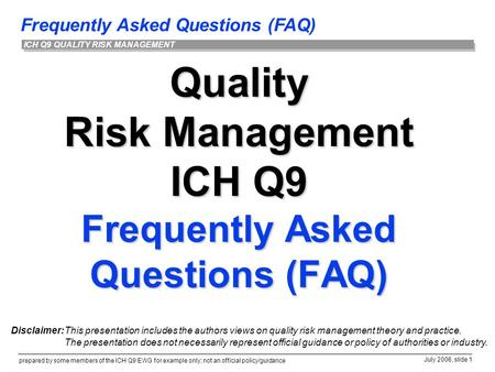 Frequently Asked Questions (FAQ) prepared by some members of the ICH Q9 EWG for example only; not an official policy/guidance July 2006, slide 1 ICH Q9.