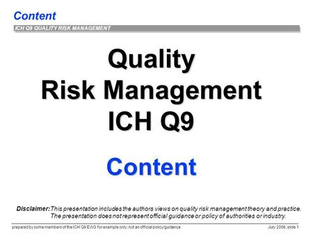 Content prepared by some members of the ICH Q9 EWG for example only; not an official policy/guidance July 2006, slide 1 ICH Q9 QUALITY RISK MANAGEMENT.