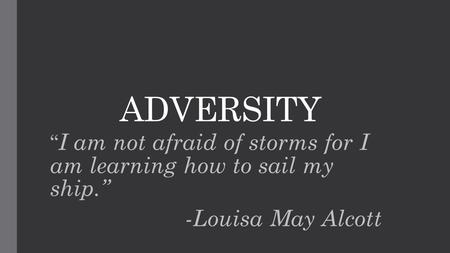 "ADVERSITY "" I am not afraid of storms for I am learning how to sail my ship."" -Louisa May Alcott."
