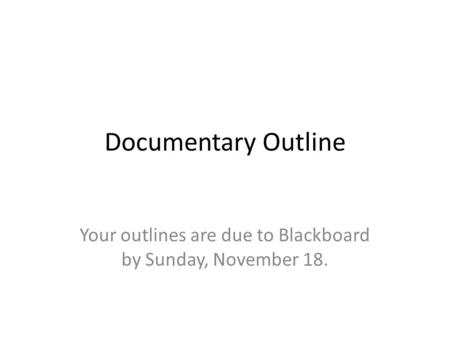 Documentary Outline Your outlines are due to Blackboard by Sunday, November 18.