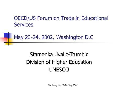 Washington, 23-24 May 2002 OECD/US Forum on Trade in Educational Services May 23-24, 2002, Washington D.C. Stamenka Uvalic-Trumbic Division of Higher Education.