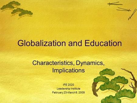 Globalization and Education Characteristics, Dynamics, Implications IFE 2020 Leadership Institute February 23-March 6, 2009.