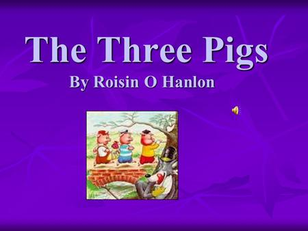 The Three Pigs By Roisin O Hanlon The Three Pigs By Roisin O Hanlon.