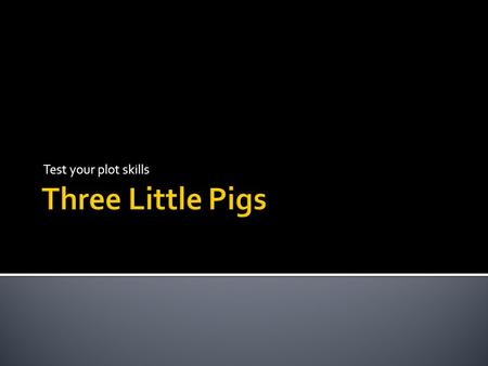 Test your plot skills.  The 3 Little Pigs  We will now watch a short version of the story to refresh your memory. After you will need to answer questions.