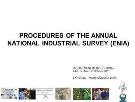 PROCEDURES OF THE ANNUAL NATIONAL INDUSTRIAL SURVEY (ENIA) DEPARTMENT OF STRUCTURAL STATISTICS FOR INDUSTRY EXPONENT: MARY GÚMERA JARA.