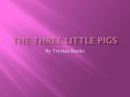 By Trystan Banks. Once upon a time there were three little pigs and the time came for them to leave home and seek their fortunes.