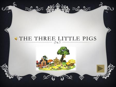 THE THREE LITTLE PIGS  There once was three little pigs and a big bad wolf.