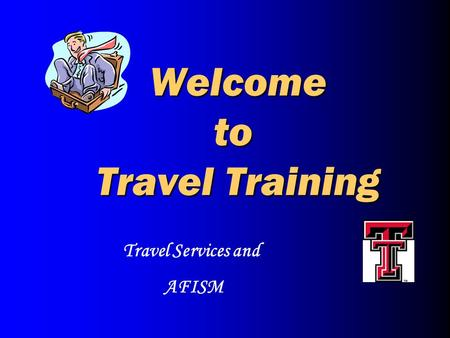 Welcome to Travel Training Welcome to Travel Training Travel Services and AFISM.
