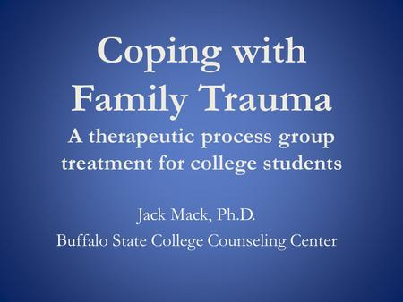 Coping with Family Trauma A therapeutic process group treatment for college students Jack Mack, Ph.D. Buffalo State College Counseling Center.