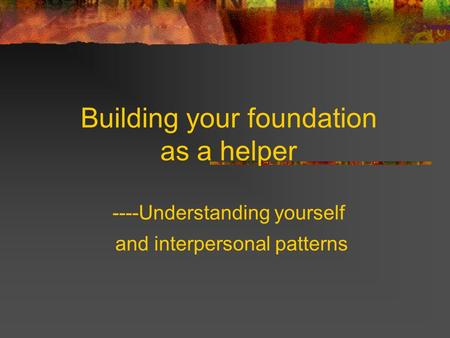Building your foundation as a helper ----Understanding yourself and interpersonal patterns.