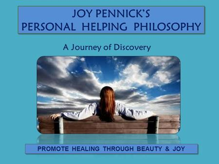 JOY PENNICK'S PERSONAL HELPING PHILOSOPHY PROMOTE HEALING THROUGH BEAUTY & JOY A Journey of Discovery.