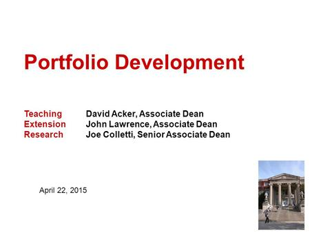 Portfolio Development Teaching David Acker, Associate Dean Extension John Lawrence, Associate Dean Research Joe Colletti, Senior Associate Dean April 22,