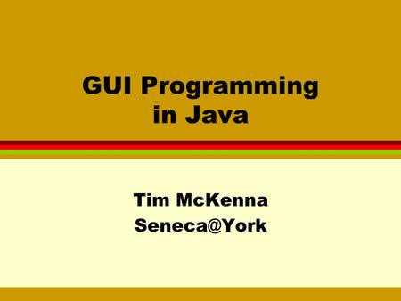GUI Programming in Java Tim McKenna GUI Programming Concepts l conventional programming: sequence of operations is determined by the program.